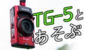 耐衝撃/防塵/防水デジタルカメラ「TG-5」で遊んできた。使用感など